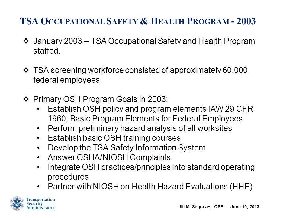Jill M. Segraves, CSP June 10, 2013 7 TSA O CCUPATIONAL S AFETY & H EALTH P ROGRAM - 2003  January 2003 – TSA Occupational Safety and Health Program
