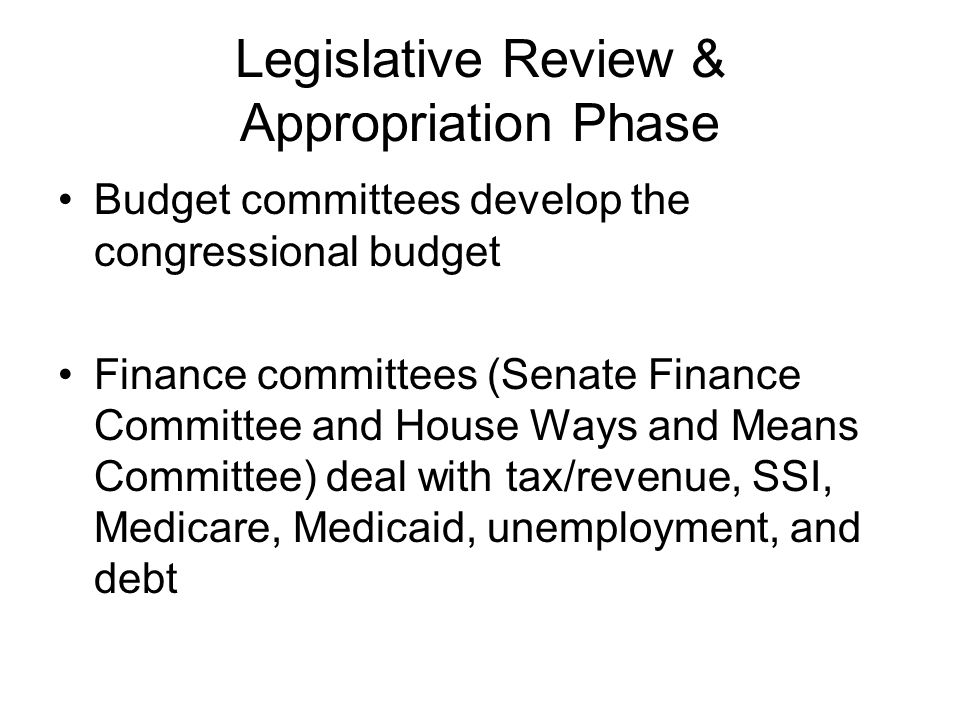 Legislative Review & Appropriation Phase Annual Concurrent Budget Resolution looks at the macro-level budget as a whole in the spring Annual reconcilliation bill –Matches spending to revenue –Important as a deficit-reduction tool –Prohibits filibusters –Requires amendments to be germane –Requires House & Senate agreement