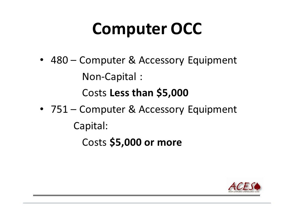 Computer OCC 480 – Computer & Accessory Equipment Non-Capital : Costs Less than $5,000 751 – Computer & Accessory Equipment Capital: Costs $5,000 or m