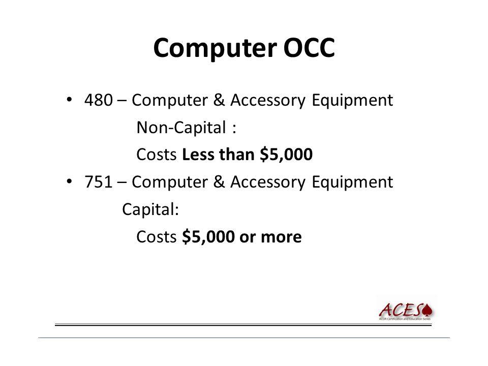 Computer OCC 480 – Computer & Accessory Equipment Non-Capital : Costs Less than $5,000 751 – Computer & Accessory Equipment Capital: Costs $5,000 or more