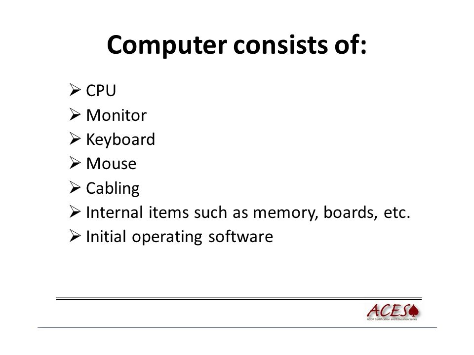 Computer consists of:  CPU  Monitor  Keyboard  Mouse  Cabling  Internal items such as memory, boards, etc.