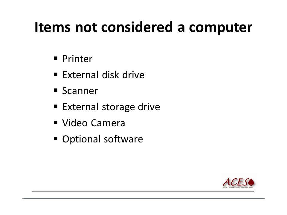 Items not considered a computer  Printer  External disk drive  Scanner  External storage drive  Video Camera  Optional software