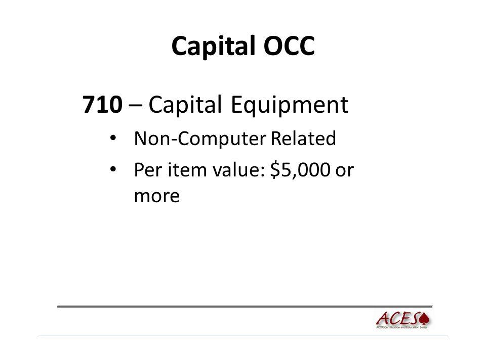 Capital OCC 710 – Capital Equipment Non-Computer Related Per item value: $5,000 or more