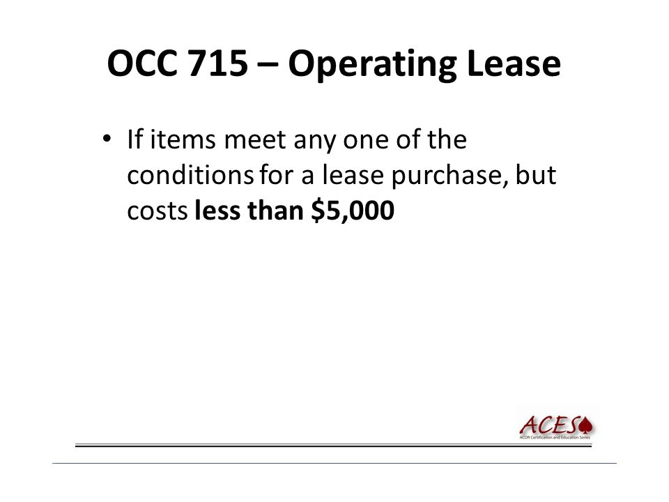 OCC 715 – Operating Lease If items meet any one of the conditions for a lease purchase, but costs less than $5,000
