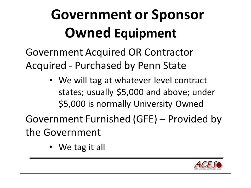 Government or Sponsor Owned Equipment Government Acquired OR Contractor Acquired - Purchased by Penn State We will tag at whatever level contract states; usually $5,000 and above; under $5,000 is normally University Owned Government Furnished (GFE) – Provided by the Government We tag it all