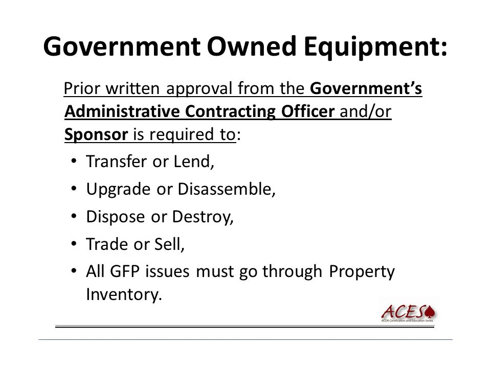 Government Owned Equipment: Prior written approval from the Government's Administrative Contracting Officer and/or Sponsor is required to: Transfer or Lend, Upgrade or Disassemble, Dispose or Destroy, Trade or Sell, All GFP issues must go through Property Inventory.