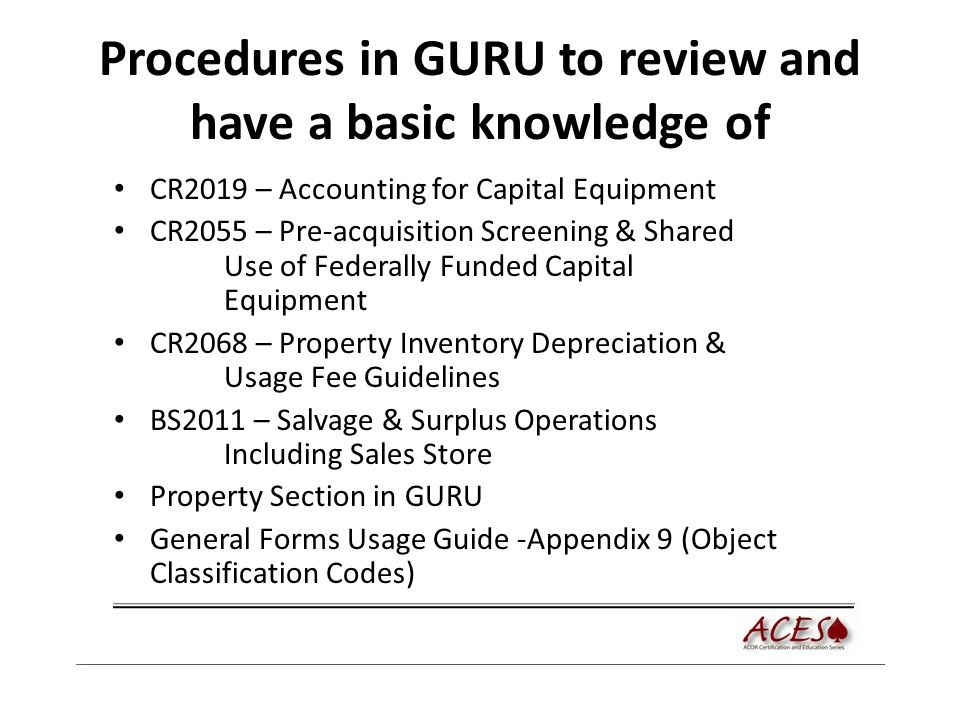 Procedures in GURU to review and have a basic knowledge of CR2019 – Accounting for Capital Equipment CR2055 – Pre-acquisition Screening & Shared Use of Federally Funded Capital Equipment CR2068 – Property Inventory Depreciation & Usage Fee Guidelines BS2011 – Salvage & Surplus Operations Including Sales Store Property Section in GURU General Forms Usage Guide -Appendix 9 (Object Classification Codes)