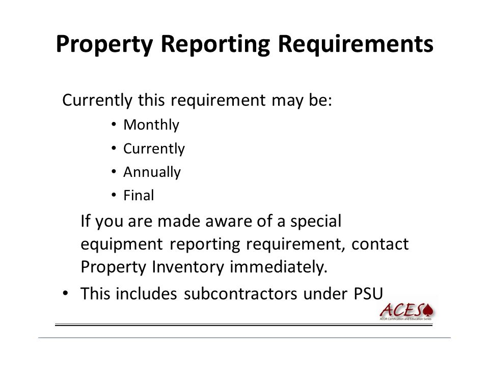 Property Reporting Requirements Currently this requirement may be: Monthly Currently Annually Final If you are made aware of a special equipment reporting requirement, contact Property Inventory immediately.