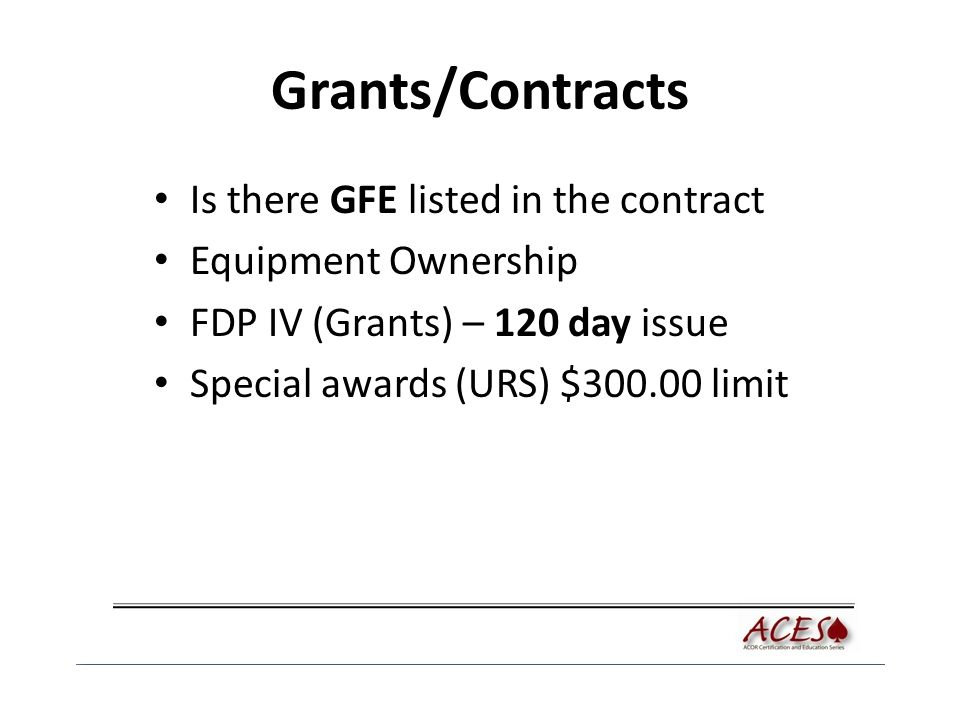 Grants/Contracts Is there GFE listed in the contract Equipment Ownership FDP IV (Grants) – 120 day issue Special awards (URS) $300.00 limit