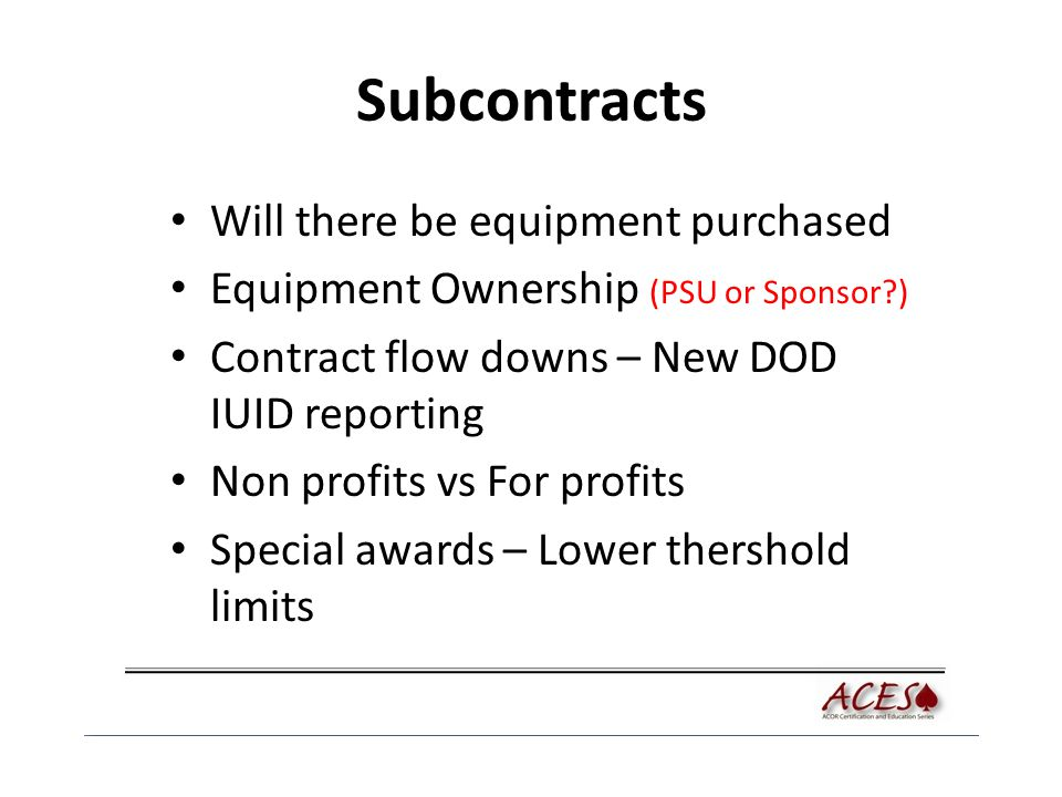 Subcontracts Will there be equipment purchased Equipment Ownership (PSU or Sponsor?) Contract flow downs – New DOD IUID reporting Non profits vs For p