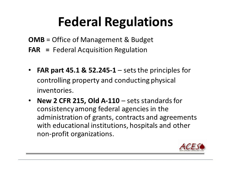 Federal Regulations OMB = Office of Management & Budget FAR = Federal Acquisition Regulation FAR part 45.1 & 52.245-1 – sets the principles for controlling property and conducting physical inventories.