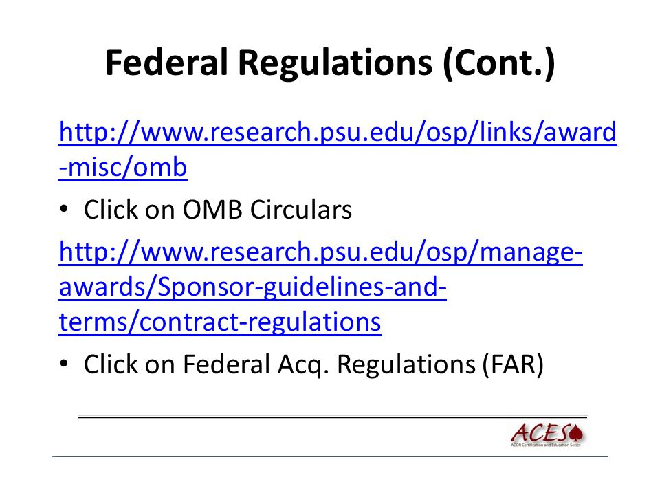 Federal Regulations (Cont.) http://www.research.psu.edu/osp/links/award -misc/omb Click on OMB Circulars http://www.research.psu.edu/osp/manage- awards/Sponsor-guidelines-and- terms/contract-regulations Click on Federal Acq.