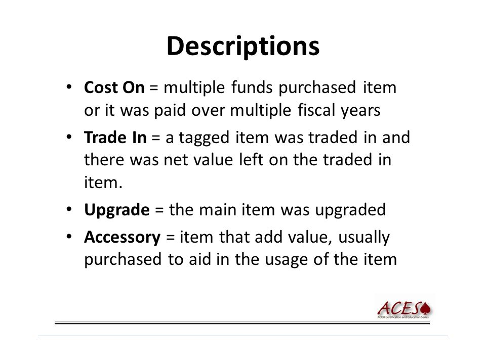 Descriptions Cost On = multiple funds purchased item or it was paid over multiple fiscal years Trade In = a tagged item was traded in and there was ne