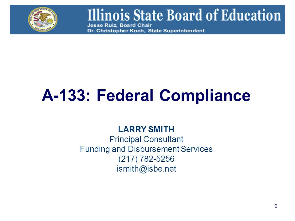 2 A-133: Federal Compliance LARRY SMITH Principal Consultant Funding and Disbursement Services (217) 782-5256 ismith@isbe.net