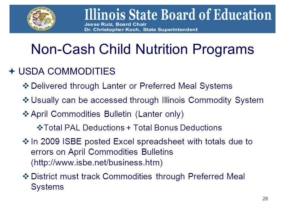 28 Non-Cash Child Nutrition Programs  USDA COMMODITIES  Delivered through Lanter or Preferred Meal Systems  Usually can be accessed through Illinois Commodity System  April Commodities Bulletin (Lanter only)  Total PAL Deductions + Total Bonus Deductions  In 2009 ISBE posted Excel spreadsheet with totals due to errors on April Commodities Bulletins (http://www.isbe.net/business.htm)  District must track Commodities through Preferred Meal Systems