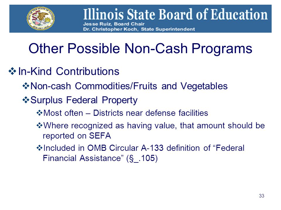 33 Other Possible Non-Cash Programs  In-Kind Contributions  Non-cash Commodities/Fruits and Vegetables  Surplus Federal Property  Most often – Districts near defense facilities  Where recognized as having value, that amount should be reported on SEFA  Included in OMB Circular A-133 definition of Federal Financial Assistance (§_.105)