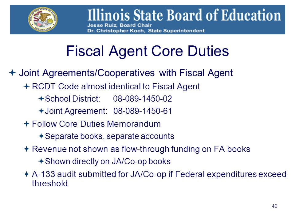 40 Fiscal Agent Core Duties  Joint Agreements/Cooperatives with Fiscal Agent  RCDT Code almost identical to Fiscal Agent  School District: 08-089-1450-02  Joint Agreement: 08-089-1450-61  Follow Core Duties Memorandum  Separate books, separate accounts  Revenue not shown as flow-through funding on FA books  Shown directly on JA/Co-op books  A-133 audit submitted for JA/Co-op if Federal expenditures exceed threshold