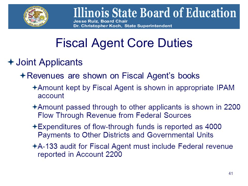 41 Fiscal Agent Core Duties  Joint Applicants  Revenues are shown on Fiscal Agent's books  Amount kept by Fiscal Agent is shown in appropriate IPAM account  Amount passed through to other applicants is shown in 2200 Flow Through Revenue from Federal Sources  Expenditures of flow-through funds is reported as 4000 Payments to Other Districts and Governmental Units  A-133 audit for Fiscal Agent must include Federal revenue reported in Account 2200