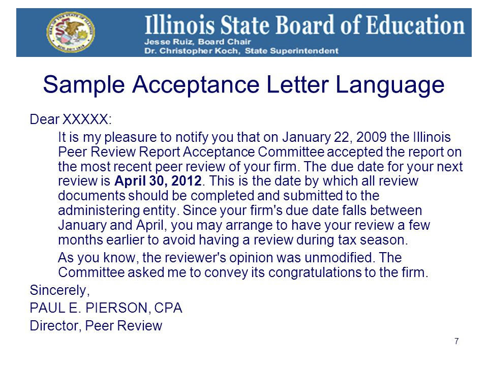 7 Sample Acceptance Letter Language Dear XXXXX: It is my pleasure to notify you that on January 22, 2009 the Illinois Peer Review Report Acceptance Committee accepted the report on the most recent peer review of your firm.