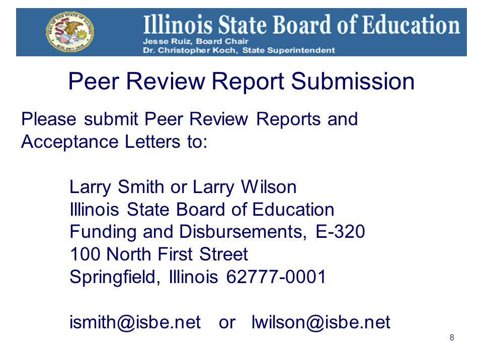 8 Please submit Peer Review Reports and Acceptance Letters to: Larry Smith or Larry Wilson Illinois State Board of Education Funding and Disbursements, E-320 100 North First Street Springfield, Illinois 62777-0001 ismith@isbe.net or lwilson@isbe.net Peer Review Report Submission