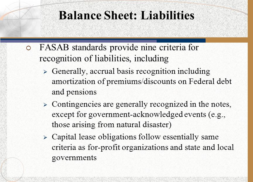  FASAB standards provide nine criteria for recognition of liabilities, including  Generally, accrual basis recognition including amortization of premiums/discounts on Federal debt and pensions  Contingencies are generally recognized in the notes, except for government-acknowledged events (e.g., those arising from natural disaster)  Capital lease obligations follow essentially same criteria as for-profit organizations and state and local governments Balance Sheet: Liabilities