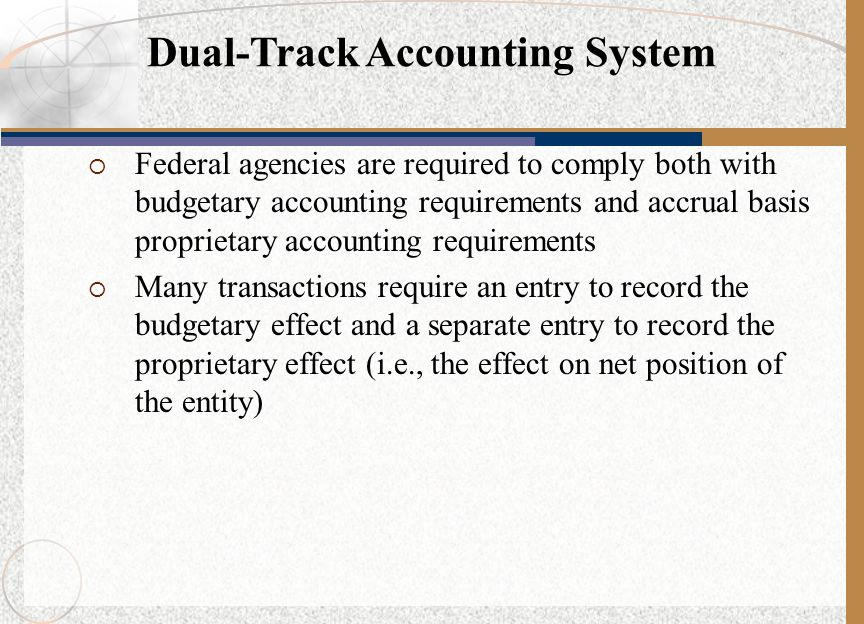  Federal agencies are required to comply both with budgetary accounting requirements and accrual basis proprietary accounting requirements  Many transactions require an entry to record the budgetary effect and a separate entry to record the proprietary effect (i.e., the effect on net position of the entity) Dual-Track Accounting System