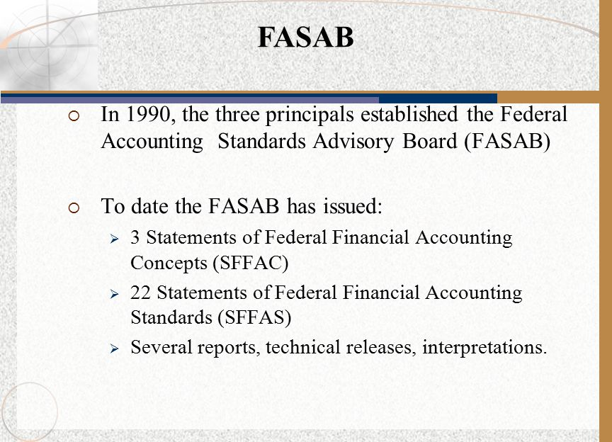  In 1990, the three principals established the Federal Accounting Standards Advisory Board (FASAB)  To date the FASAB has issued:  3 Statements of