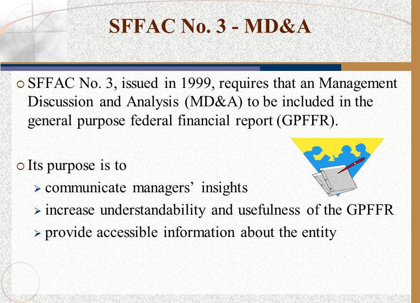 SFFAC No. 3 - MD&A  SFFAC No. 3, issued in 1999, requires that an Management Discussion and Analysis (MD&A) to be included in the general purpose fed
