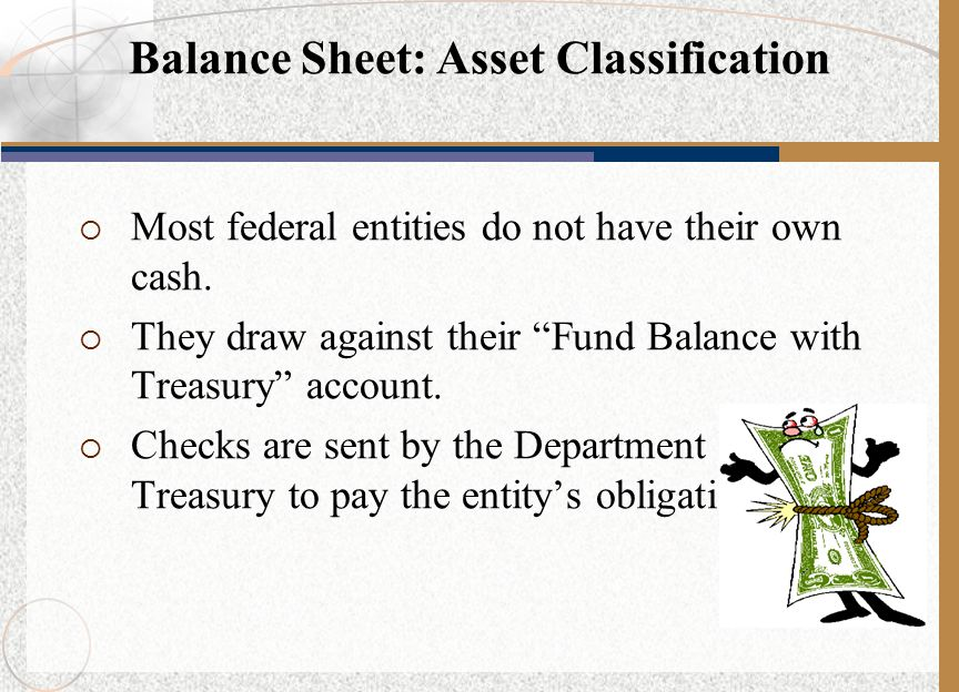 " Most federal entities do not have their own cash.  They draw against their ""Fund Balance with Treasury"" account.  Checks are sent by the Departmen"