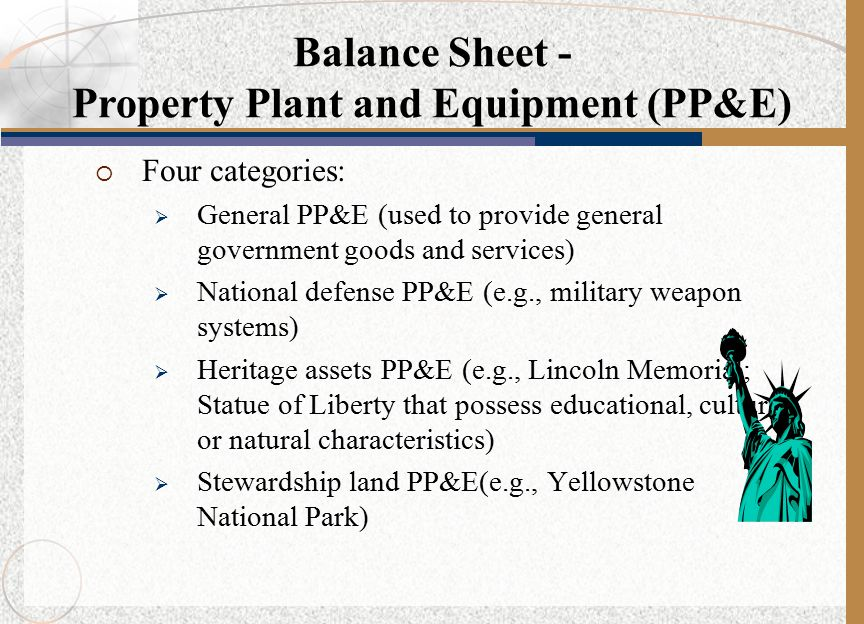  Four categories:  General PP&E (used to provide general government goods and services)  National defense PP&E (e.g., military weapon systems)  Heritage assets PP&E (e.g., Lincoln Memorial; Statue of Liberty that possess educational, cultural, or natural characteristics)  Stewardship land PP&E(e.g., Yellowstone National Park) Balance Sheet - Property Plant and Equipment (PP&E)