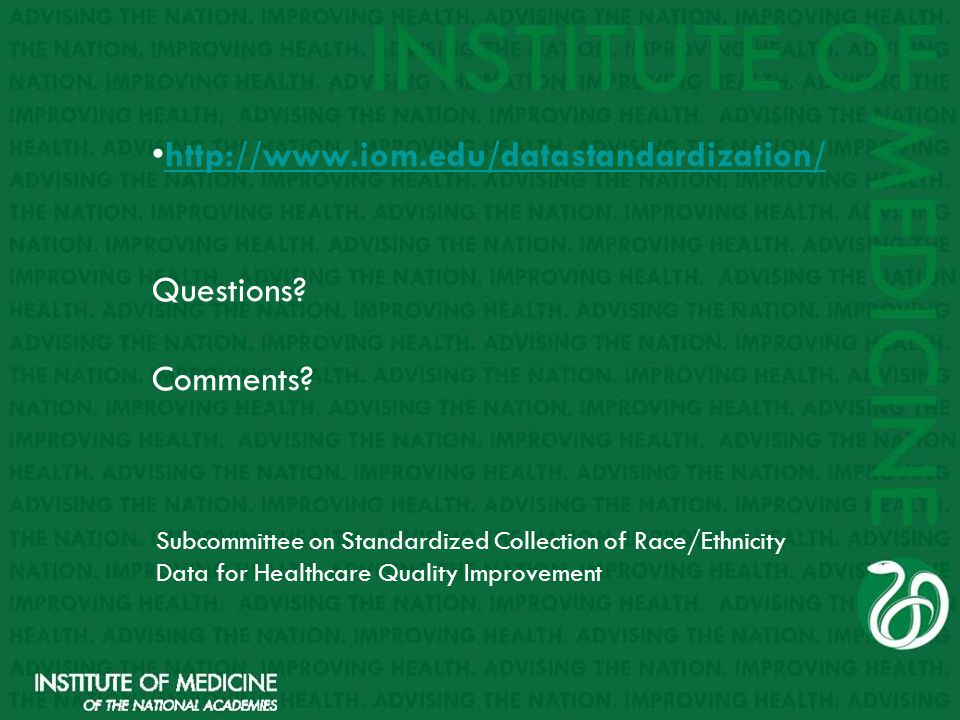 http://www.iom.edu/datastandardization/ Questions? Comments?http://www.iom.edu/datastandardization/ Subcommittee on Standardized Collection of Race/Et