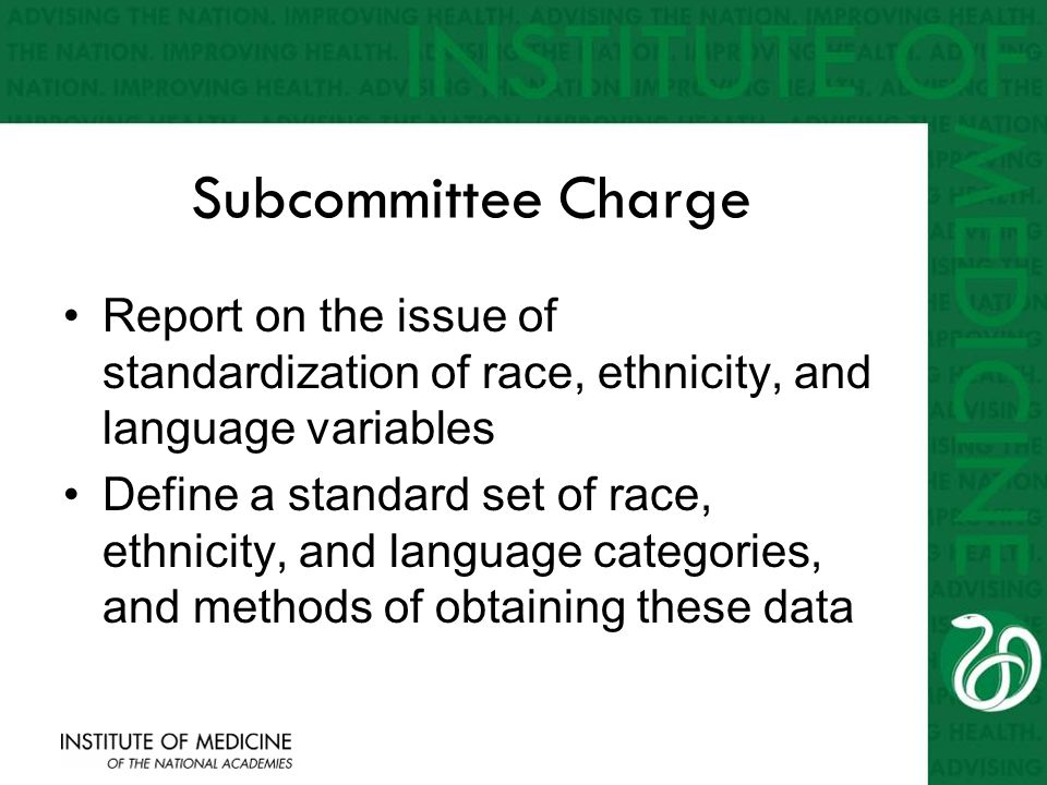 Subcommittee Charge Report on the issue of standardization of race, ethnicity, and language variables Define a standard set of race, ethnicity, and la