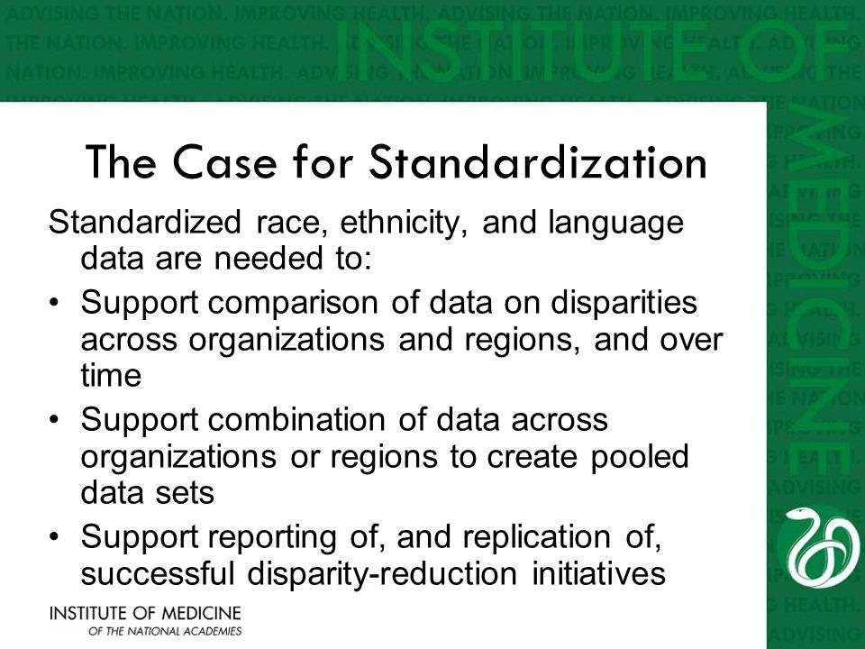 The Case for Standardization Standardized race, ethnicity, and language data are needed to: Support comparison of data on disparities across organizat