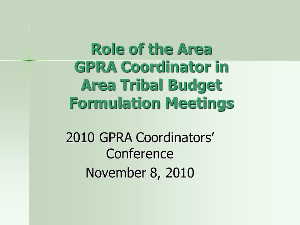 Role of the Area GPRA Coordinator in Area Tribal Budget Formulation Meetings 2010 GPRA Coordinators' Conference November 8, 2010