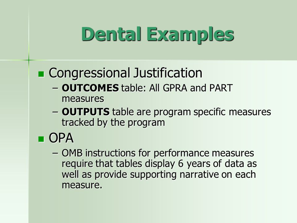 Dental Examples Congressional Justification Congressional Justification –OUTCOMES table: All GPRA and PART measures –OUTPUTS table are program specific measures tracked by the program OPA OPA –OMB instructions for performance measures require that tables display 6 years of data as well as provide supporting narrative on each measure.