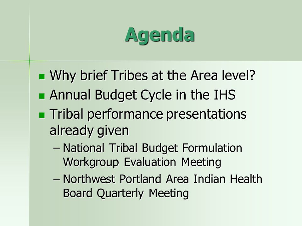 Agenda Why brief Tribes at the Area level? Why brief Tribes at the Area level? Annual Budget Cycle in the IHS Annual Budget Cycle in the IHS Tribal pe