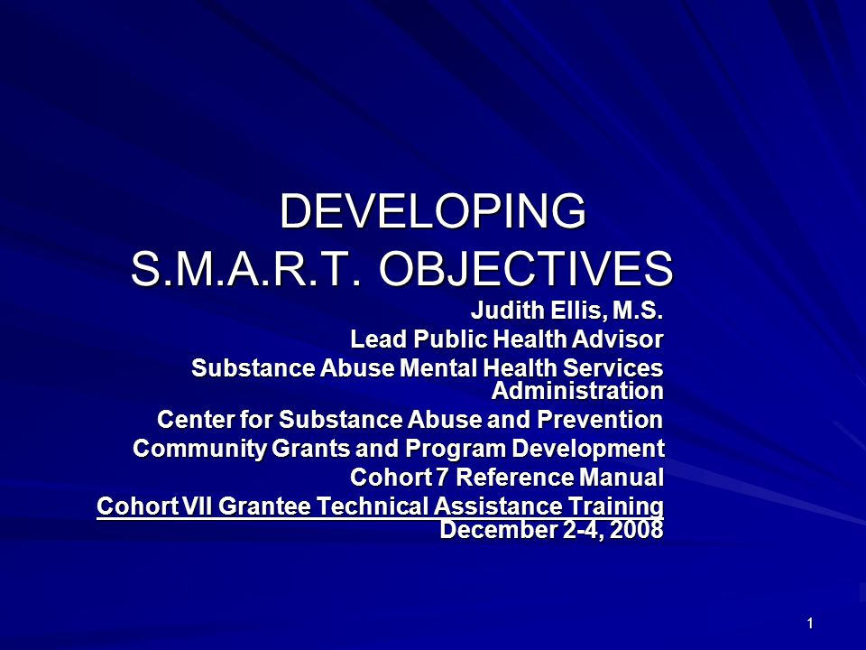 1 DEVELOPING S.M.A.R.T. OBJECTIVES Judith Ellis, M.S. Lead Public Health Advisor Substance Abuse Mental Health Services Administration Center for Subs