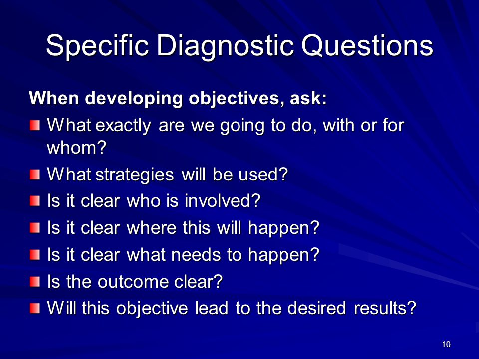 10 Specific Diagnostic Questions When developing objectives, ask: What exactly are we going to do, with or for whom? What strategies will be used? Is