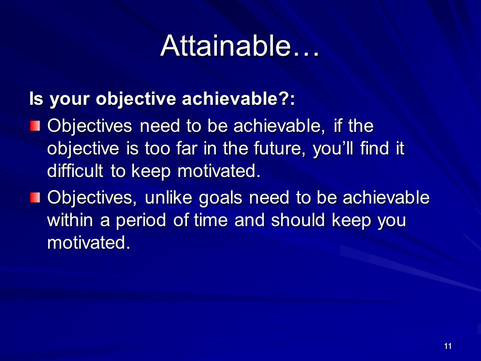 11 Attainable… Is your objective achievable : Objectives need to be achievable, if the objective is too far in the future, you'll find it difficult to keep motivated.