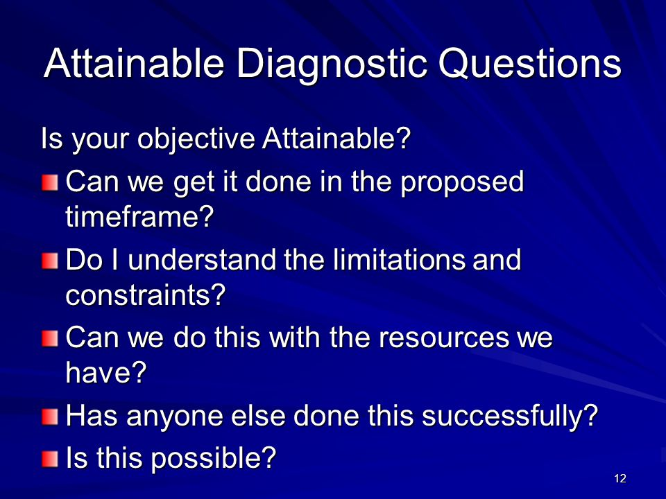 12 Attainable Diagnostic Questions Is your objective Attainable? Can we get it done in the proposed timeframe? Do I understand the limitations and con