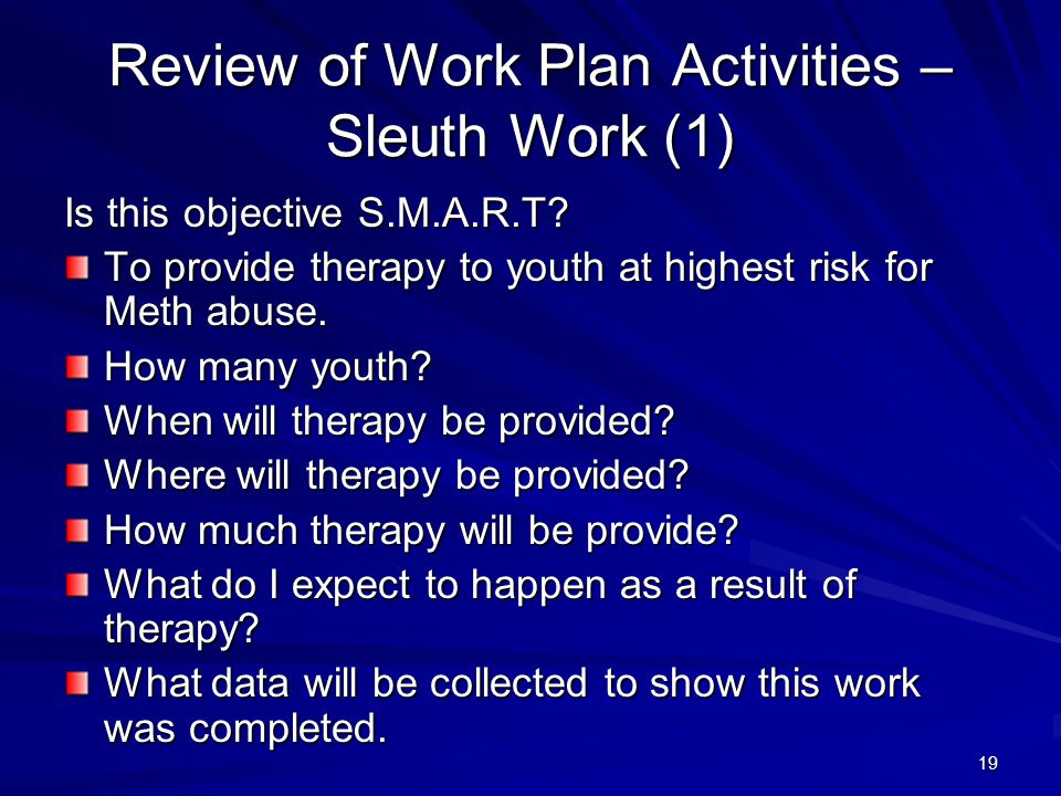 19 Review of Work Plan Activities – Sleuth Work (1) Is this objective S.M.A.R.T? To provide therapy to youth at highest risk for Meth abuse. How many