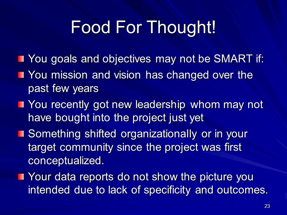 23 Food For Thought! You goals and objectives may not be SMART if: You mission and vision has changed over the past few years You recently got new lea