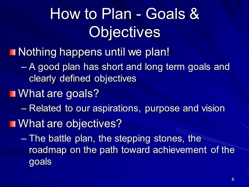 6 How to Plan - Goals & Objectives Nothing happens until we plan! –A good plan has short and long term goals and clearly defined objectives What are g