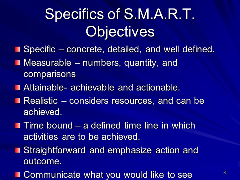 8 Specifics of S.M.A.R.T. Objectives Specific – concrete, detailed, and well defined.