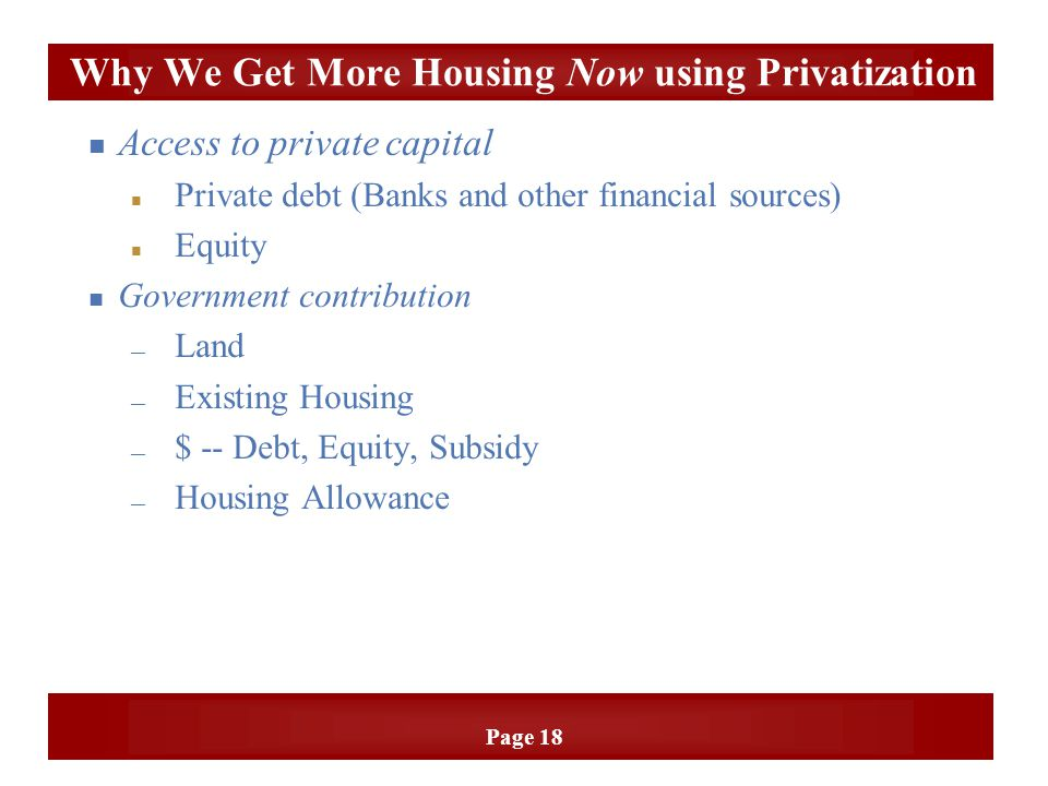 Page 18 n Access to private capital Private debt (Banks and other financial sources) Equity n Government contribution — Land — Existing Housing — $ --