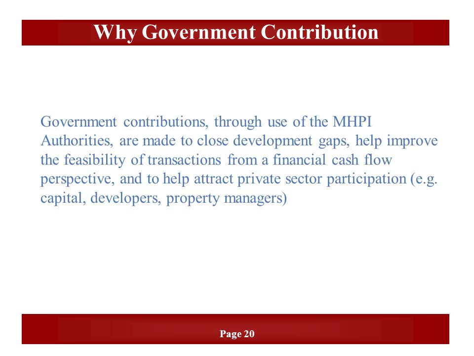 Page 20 Why Government Contribution Government contributions, through use of the MHPI Authorities, are made to close development gaps, help improve th