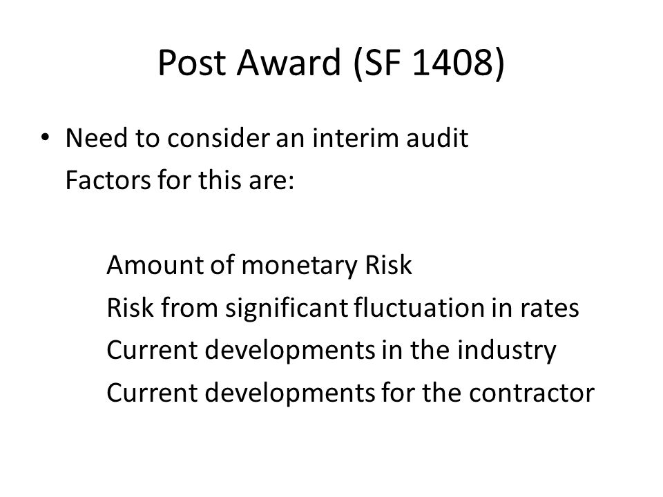 Post Award (SF 1408) Need to consider an interim audit Factors for this are: Amount of monetary Risk Risk from significant fluctuation in rates Curren