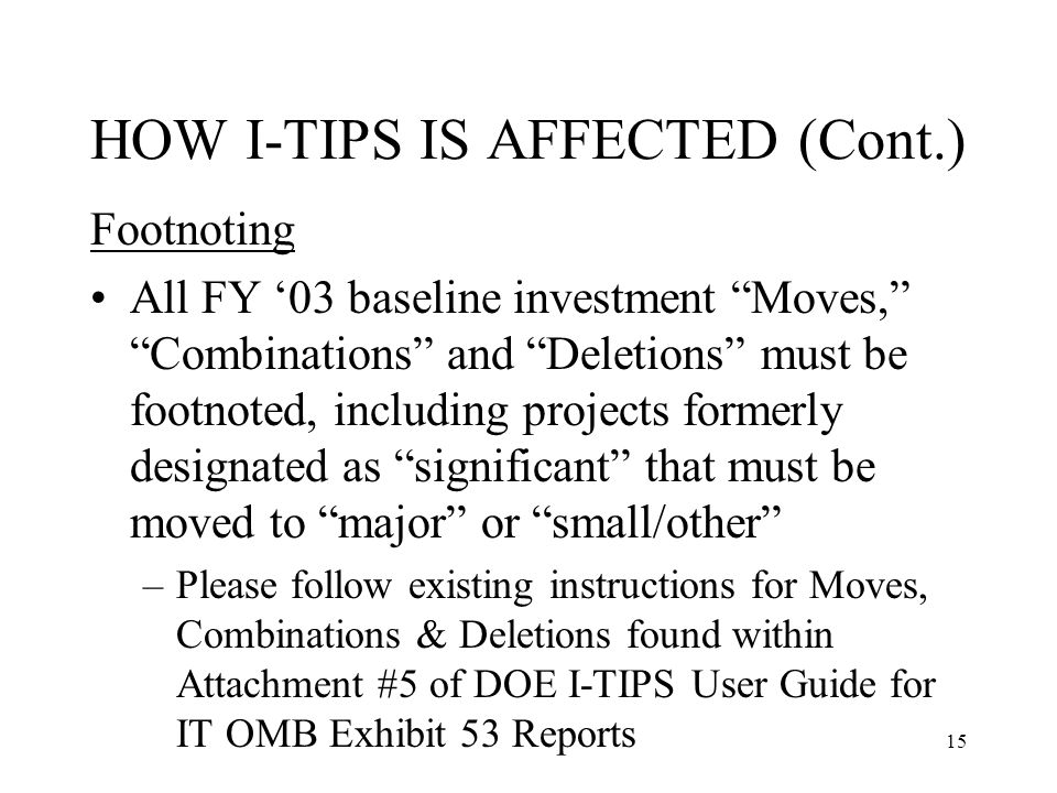 15 HOW I-TIPS IS AFFECTED (Cont.) Footnoting All FY '03 baseline investment Moves, Combinations and Deletions must be footnoted, including projects formerly designated as significant that must be moved to major or small/other –Please follow existing instructions for Moves, Combinations & Deletions found within Attachment #5 of DOE I-TIPS User Guide for IT OMB Exhibit 53 Reports