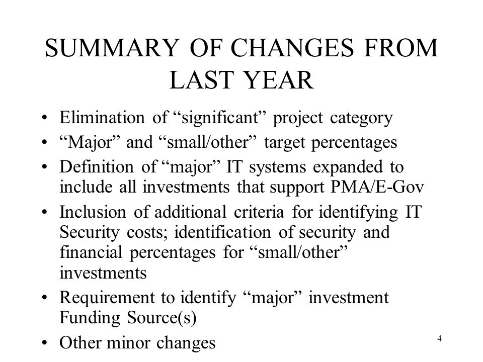 4 SUMMARY OF CHANGES FROM LAST YEAR Elimination of significant project category Major and small/other target percentages Definition of major IT systems expanded to include all investments that support PMA/E-Gov Inclusion of additional criteria for identifying IT Security costs; identification of security and financial percentages for small/other investments Requirement to identify major investment Funding Source(s) Other minor changes