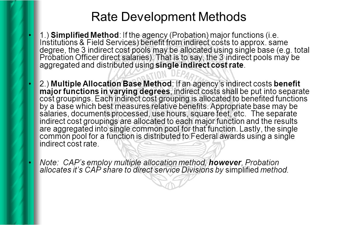 Rate Development Methods (cont.) 3.) Special Rates: A single indirect cost rate for the agency (Probation) for all activities may not be appropriate.